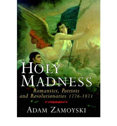 """Holy Madness """"Zamoyski skillfully brings together all the strains of eighteenth- and nineteenth-century nationalism, from the American Revolution to the Paris Commune, showing how quasi-religious idealism prepared the way for both fascism and communism. . . . A stimulating and finely written book."""" (Antony Beevor, author of Stalingrad)"""