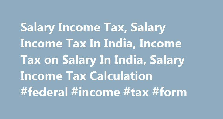 Salary Income Tax, Salary Income Tax In India, Income Tax on Salary In India, Salary Income Tax Calculation #federal #income #tax #form http://incom.remmont.com/salary-income-tax-salary-income-tax-in-india-income-tax-on-salary-in-india-salary-income-tax-calculation-federal-income-tax-form/  #details of income tax # Salary Income Tax – Heads of Income: Salary Income under heads of salary is defined as remuneration received by an individual for services rendered by him to undertake a contract…