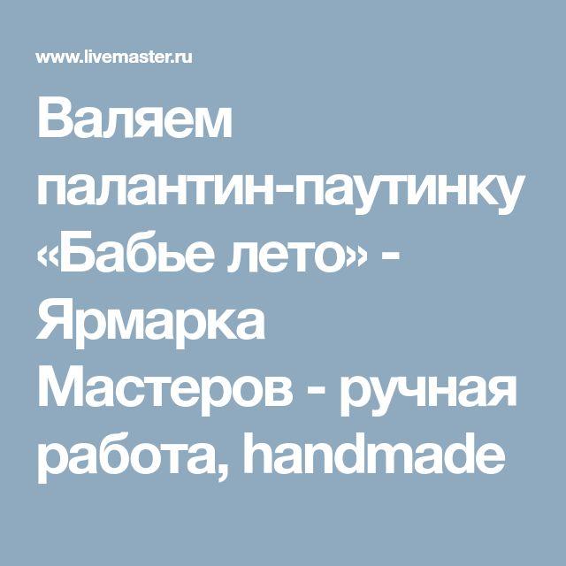 Валяем палантин-паутинку «Бабье лето» - Ярмарка Мастеров - ручная работа, handmade