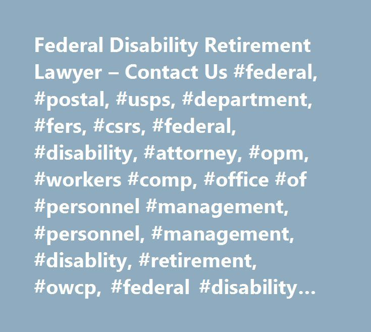 Federal Disability Retirement Lawyer – Contact Us #federal, #postal, #usps, #department, #fers, #csrs, #federal, #disability, #attorney, #opm, #workers #comp, #office #of #personnel #management, #personnel, #management, #disablity, #retirement, #owcp, #federal #disability #retirement #lawyer http://malawi.nef2.com/federal-disability-retirement-lawyer-contact-us-federal-postal-usps-department-fers-csrs-federal-disability-attorney-opm-workers-comp-office-of-personnel-management-pers/  # Jun…