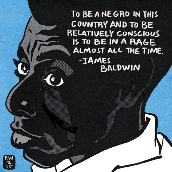 """To be black in this country and to be relatively conscious is to be in a rage almost all the time."" - James Baldwin."