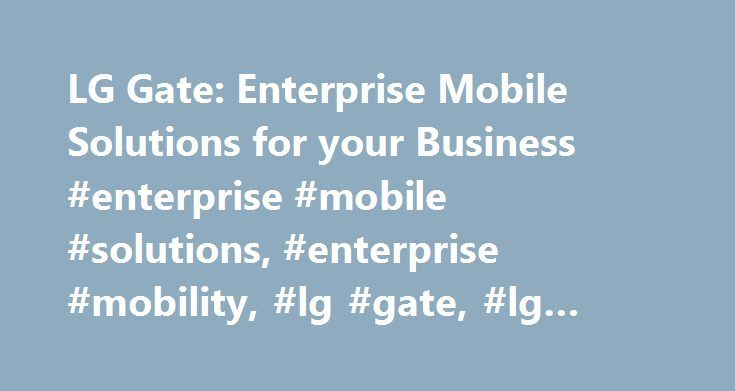 LG Gate: Enterprise Mobile Solutions for your Business #enterprise #mobile #solutions, #enterprise #mobility, #lg #gate, #lg #business #phones http://answer.remmont.com/lg-gate-enterprise-mobile-solutions-for-your-business-enterprise-mobile-solutions-enterprise-mobility-lg-gate-lg-business-phones/  # To properly experience our LG.com website, you will need to use an alternate browser or upgrade to a newer version of internet Explorer (IE9 or greater). The LG.com website utilizes responsive…