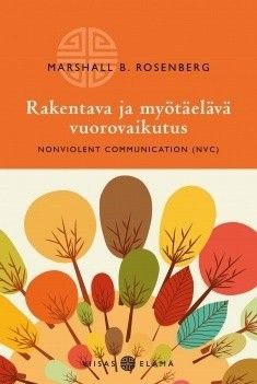 Rakentava ja myötäelävä vuorovaikutus : Nonviolent communication (NVC) / Marshall B. Rosenberg.
