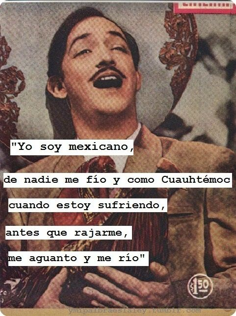 Jorge Negrete. He pretty much explains what it means to be Mexican.