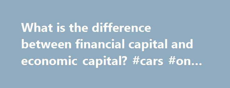 """What is the difference between financial capital and economic capital? #cars #on #finance http://finance.remmont.com/what-is-the-difference-between-financial-capital-and-economic-capital-cars-on-finance/  #finance capital # What is the difference between financial capital and economic capital? The word """"capital"""" has many different meanings in economics and finance. Financial capital most commonly refers to assets needed by a company to provide goods or services, as measured in terms of money…"""