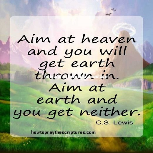 """""""Aim at Heaven and you will get earth thrown in. Aim at earth and you get neither."""" Helps to set my course for today."""