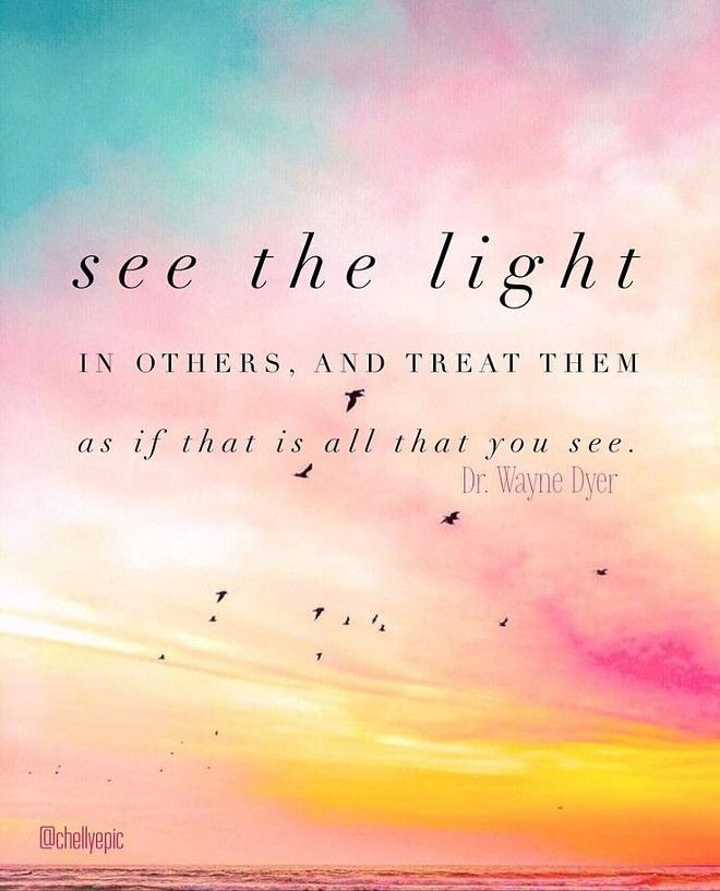 See the light in others, and treat them as if that is all that you see. Dr. Wayne Dyer