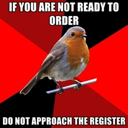Retail Robin - If you are not ready to order Do not approach the register
