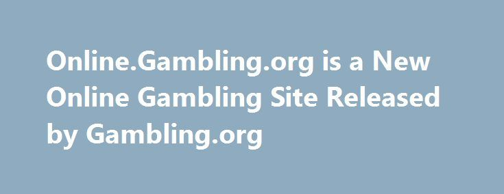 Online.Gambling.org is a New Online Gambling Site Released by Gambling.org http://casino4uk.com/2017/11/15/online-gambling-org-is-a-new-online-gambling-site-released-by-gambling-org/  There is also a gaming blog that provides news about online casinos, welcome bonus offers, new casino games and recent developments within the ...The post <b>Online</b>.<b>Gambling</b>.org is a New <b>Online Gambling</b> Site Released by <b>Gambling</b>.org appeared first on Casino4uk.com.