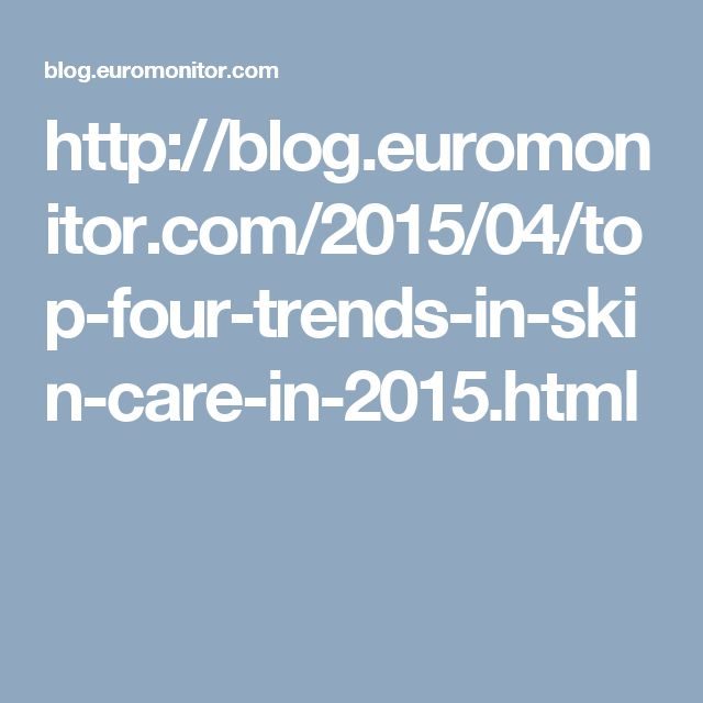 http://blog.euromonitor.com/2015/04/top-four-trends-in-skin-care-in-2015.html