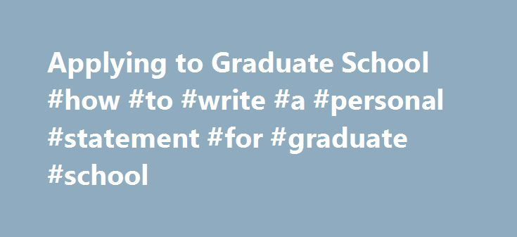 Applying to Graduate School #how #to #write #a #personal #statement #for #graduate #school http://england.nef2.com/applying-to-graduate-school-how-to-write-a-personal-statement-for-graduate-school/  # Applying to Graduate School If you are thinking of applying to graduate school, you might have a need for a statement of purpose (personal statement) to accompany your formal application. Writing a Personal Statement In many ways, your statement of purpose is like a much longer cover letter…