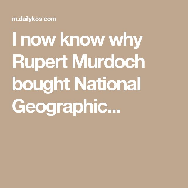 I now know why Rupert Murdoch bought National Geographic...