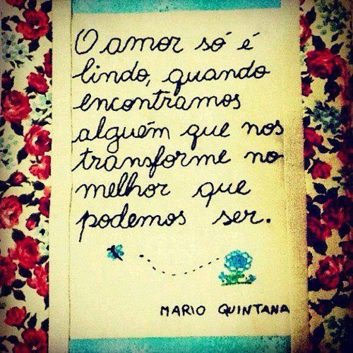From Portuguese to English: Love is only beautiful when we find someone who transforms us into the best that we can be.