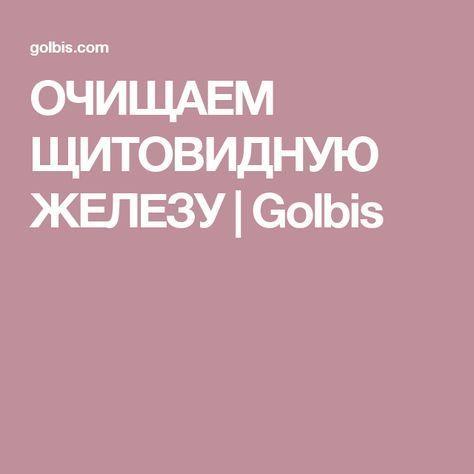 ОЧИЩАЕМ ЩИТОВИДНУЮ ЖЕЛEЗУ | Golbis