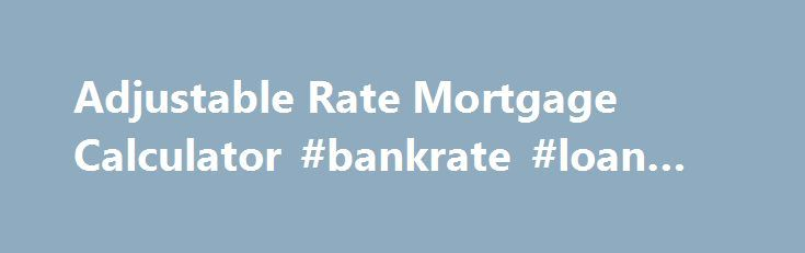Adjustable Rate Mortgage Calculator #bankrate #loan #calc http://money.remmont.com/adjustable-rate-mortgage-calculator-bankrate-loan-calc/  #what is an arm mortgage # Financial Calculators from Dinkytown.net Adjustable Rate Mortgage Calculator Adjustable rate mortgages can provide attractive interest rates, but your payment is not fixed. This calculator helps you to determine what your adjustable mortgage payments may be. Javascript is required for this calculator. If you are using Internet…