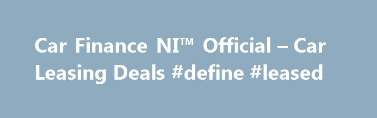 Car Finance NI™ Official – Car Leasing Deals #define #leased http://lease.nef2.com/car-finance-ni-official-car-leasing-deals-define-leased/  Car Finance NI Search van offers Welcome to Car Finance NI we specialise in all types of car finance such as PCP, HP, Finance Lease Outright Purchase, but in particular car leasing, van leasing, vehicle leasing and contract hire in the UK. We can cater for all needs and arrange suitable finance for the private individual, business or even if you are a…