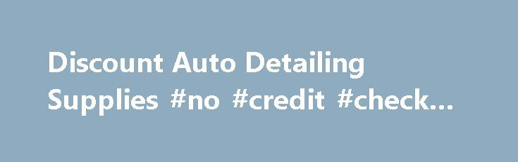 Discount Auto Detailing Supplies #no #credit #check #auto #loans http://auto.remmont.com/discount-auto-detailing-supplies-no-credit-check-auto-loans/  #auto detailing supplies # *** Weekly Specials *** *** Newest Items *** *** Special Case Prices *** *** SUPER Closeout Specials *** Aerosol Products Air Freshener Air Guns and Water Nozzles Applicator Pads Blades, Scrapers & Hand Tools Floor Mats, Covers & Accessories Gloves, Aprons & Safety Items Headlight Restoration Magna Shine Body Prep…