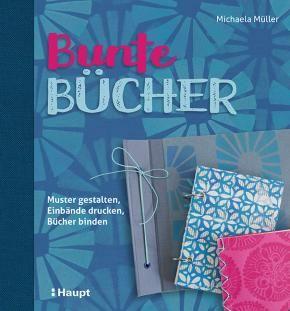 Müller, Michaela «Bunte Bücher. Muster gestalten, Einbände drucken, Bücher binden» | 978-3-258-60172-4 | www.haupt.ch