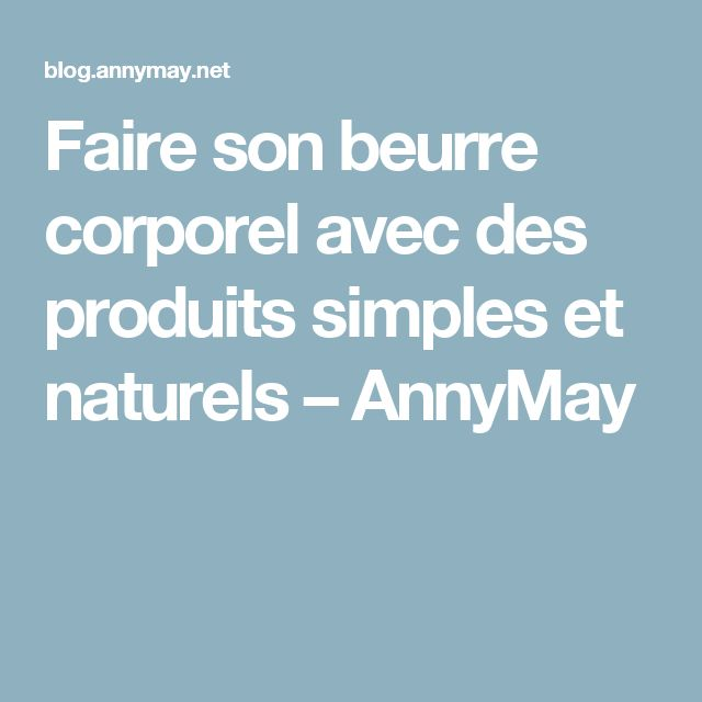 Faire son beurre corporel avec des produits simples et naturels – AnnyMay