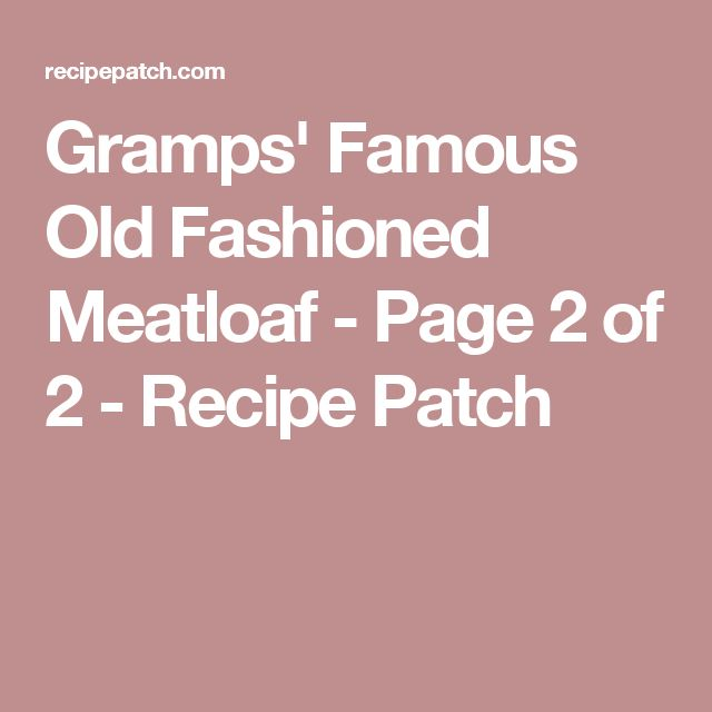 Gramps' Famous Old Fashioned Meatloaf - Page 2 of 2 - Recipe Patch
