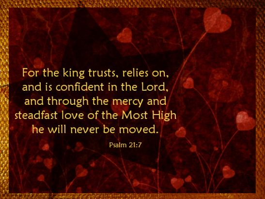 Psalm 21:7 For the king trusts, relies on, and is confident in the Lord, and through the mercy and steadfast love of the Most Highhe will n...