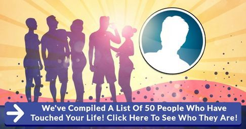 We've Compiled A List Of 50 People Who Have Touched Your Life! Click Here To See Who They Are!