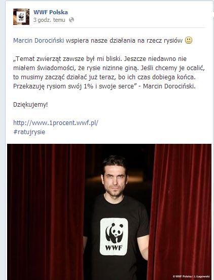 """https://www.facebook.com/WWFpl/photos/a.352188255077.351065.142614625077/10153877881375078/?type=1&stream_ref=10  Marcin Dorociński wspiera nasze działania na rzecz rysiów   """"Temat zwierząt zawsze był mi bliski. Jeszcze niedawno nie miałem świadomości, że rysie nizinne giną. Jeśli chcemy je ocalić, to musimy zacząć działać już teraz, bo ich czas dobiega końca. Przekazuję rysiom swój 1% i swoje serce"""" - Marcin Dorociński.  Dziękujemy!  http://www.1procent.wwf.pl/ #ratujrysie"""