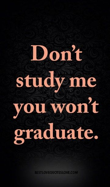 Don't study me you won't graduate.