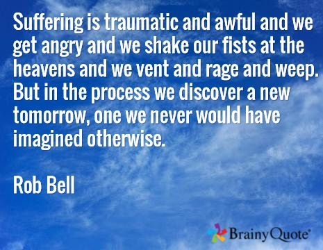 Suffering is traumatic and awful and we get angry and we shake our fists at the heavens and we vent and rage and weep. But in the process we discover a new tomorrow, one we never would have imagined otherwise. Rob Bell