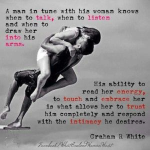 QUOTE   A man in tune with his woman knows when to talk, when to listen and when to draw her into his arms. His ability to read her energy, to touch and embrace her is what allows her to trust him completely and respond with the intimacy he desires. -Graham R. White (What Evolved Women Want)