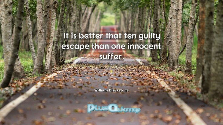 """""""It is better that ten guilty escape than one innocent suffer.""""- William Blackstone. William Blackstone � biography: Author Profession: Judge Nationality: English Born: July 10, 1723 Died: February 14, 1780 #Better #Escape #Guilty #Innocent #Suffer #Ten #Than"""