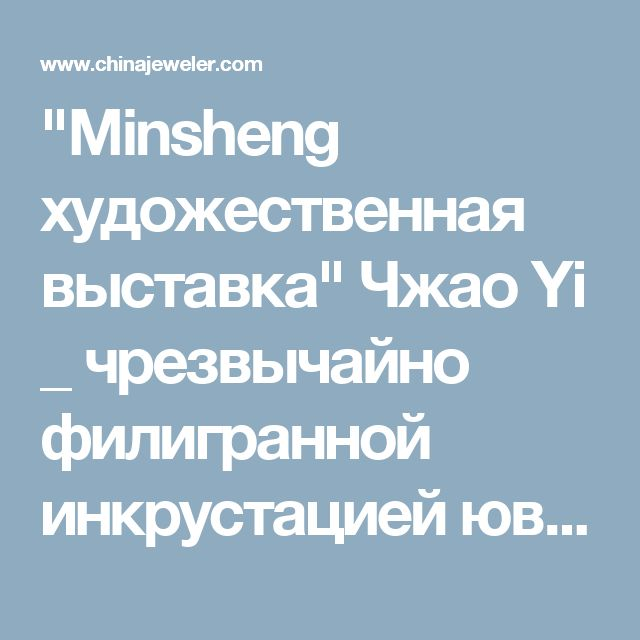 """""""Minsheng художественная выставка"""" Чжао Yi _ чрезвычайно филигранной инкрустацией ювелирных изделий роскоши сеть"""