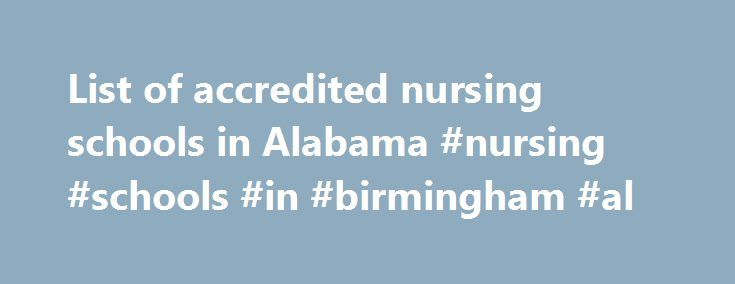 List of accredited nursing schools in Alabama #nursing #schools #in #birmingham #al http://germany.remmont.com/list-of-accredited-nursing-schools-in-alabama-nursing-schools-in-birmingham-al/  # List of accredited nursing schools in Alabama The path to a lucrative career in nursing in the state of Alabama begins with obtaining the proper education and training at an accredited nursing school. The state, which is home to an impressive population of more than 80,000 nursing professionals, also…