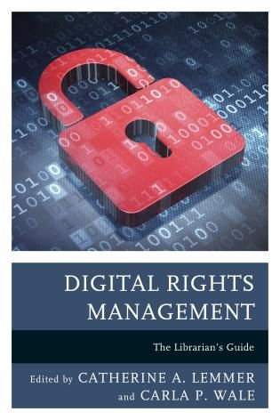 Digital Rights Management: The Librarian's Guide / Edited by Catherine A. Lemmer and Carla P. Wale. 2016