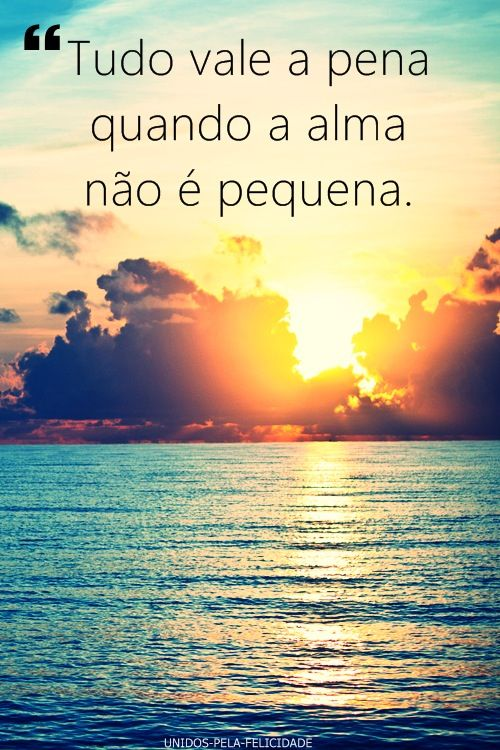 "Rough translation,""Everything is worth it when the soul is not small."" -  Carlos Drummond de Andrade"