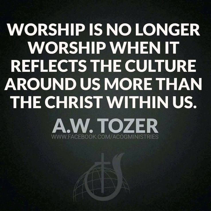 Worship is no longer worship when it reflects the culture around us more than the Christ within us. -A.W. Tozer