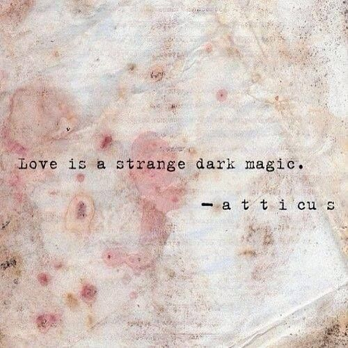 """Love is a strange dark magic."" ~ Atticus"