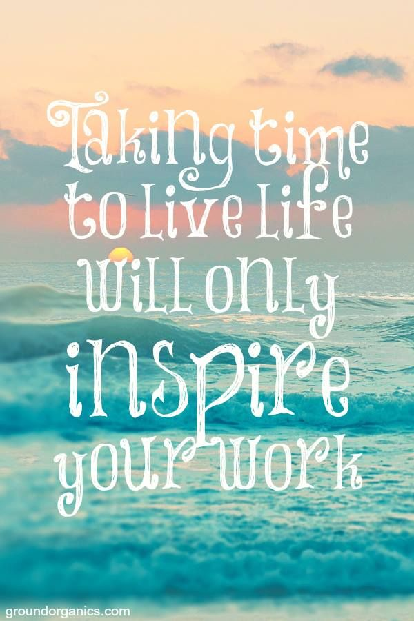 Taking time to live life will only inspire your work ...