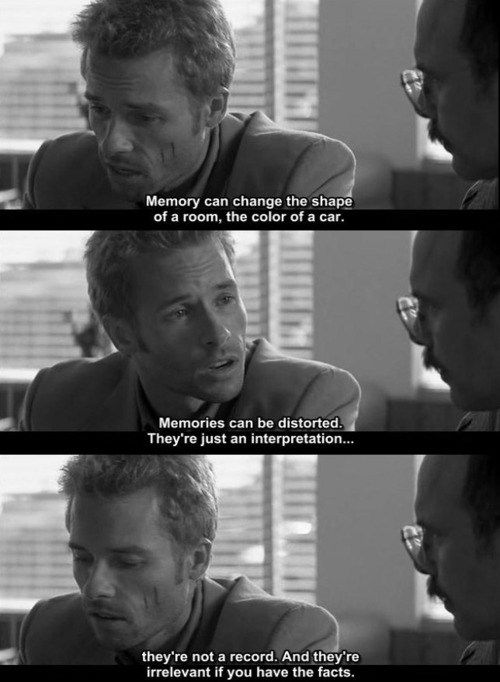 """Memory can change the shape of a room; it can change the color of a car. And memories can be distorted. They're just an interpretation, they're not a record, and they're irrelevant if you have the facts."" Memento"