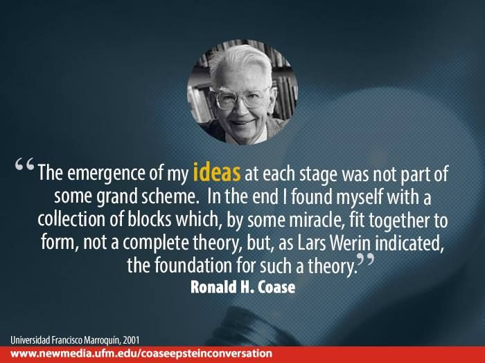 """The emergence of my ideas at each stage was not part of some grand scheme. In the end I found myself with a collection of blocks which, by some miracle, fit together to form, not a complete theory, but, as Lars Werin indicated, the foundation for such a theory."" Ronald H.Coase"