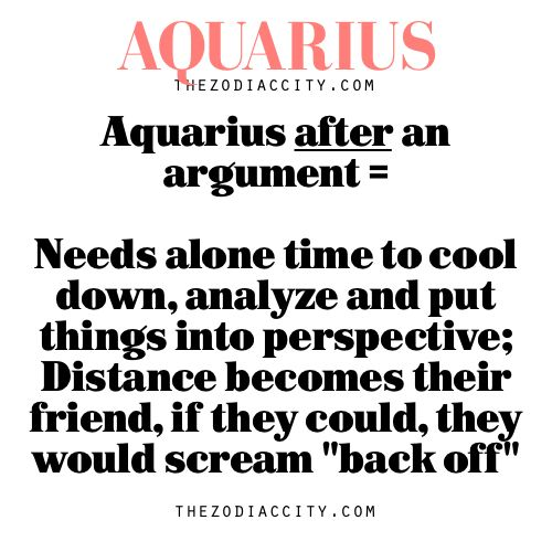 Aquarius after an argument = Needs alone time to cool down, analyze and put things into perspective; Distance becomes their friend, if they ...