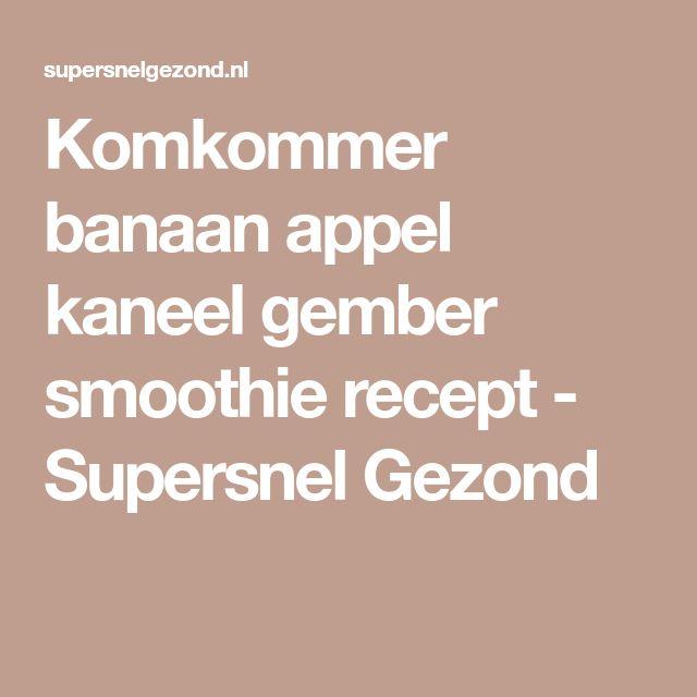 Komkommer banaan appel kaneel gember smoothie recept - Supersnel Gezond