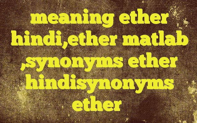 meaning ether hindi,ether matlab ,synonyms ether hindisynonyms ether Meaning of  ether in Hindi  SYNONYMS AND OTHER WORDS FOR ether  ईथर→ether व्योम→ether,welkin,sky,heaven तेजावह तत्त्व→ether Definition of ether a pleasant-smelling, colorless, volatile liquid that is highly flammable. It is used as an anesthetic and as a solvent or intermediate ...