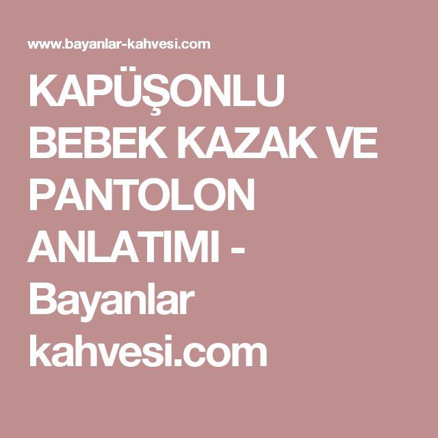 KAPÜŞONLU BEBEK KAZAK VE PANTOLON ANLATIMI - Bayanlar kahvesi.com