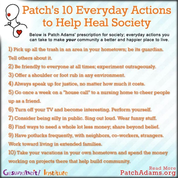 Dr. Patch Adam's Prescription For Everyday Actions To Help Heal Society: pick up all trash in your local hometown area; be friendly to everyone at all times; always speak up for justice no matter how much it costs; make weekly house-calls to nursing homes to cheer people up; turn off your tv; consider being silly in public; find ways to need less money, share beyond belief; have frequent potlucks with neighbors, co-workers, strangers; work toward living in extended families; take local…