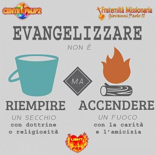 EVANGELIZZARE non é RIEMPIRE un secchio con dottrine o religiosità MA ACCENDERE un fuoco con la carità e l'amicizia !