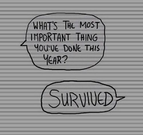 "What's the most important thing you've done this year? ""Survived."" --- sometimes that's all one can do."