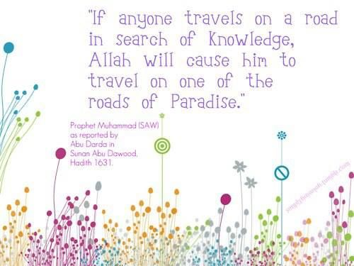 """""""Whoever goes out to seek knowledge, he is in the path of Allah until he returns."""""""