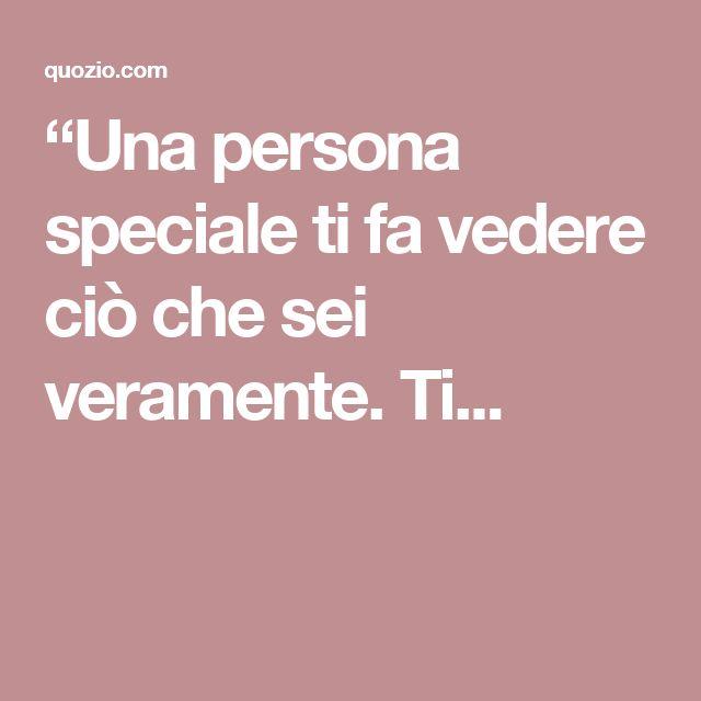"""""""Una persona speciale ti fa vedere ciò che sei veramente. Ti..."""