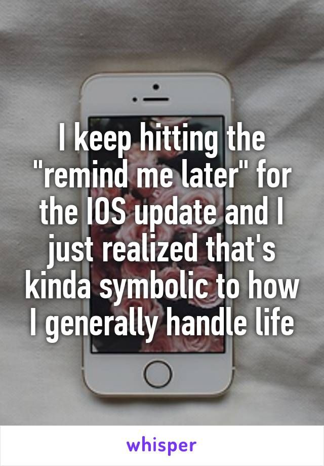 """I keep hitting the """"remind me later"""" for the IOS update and I just realized that's kinda symbolic to how I generally handle life"""